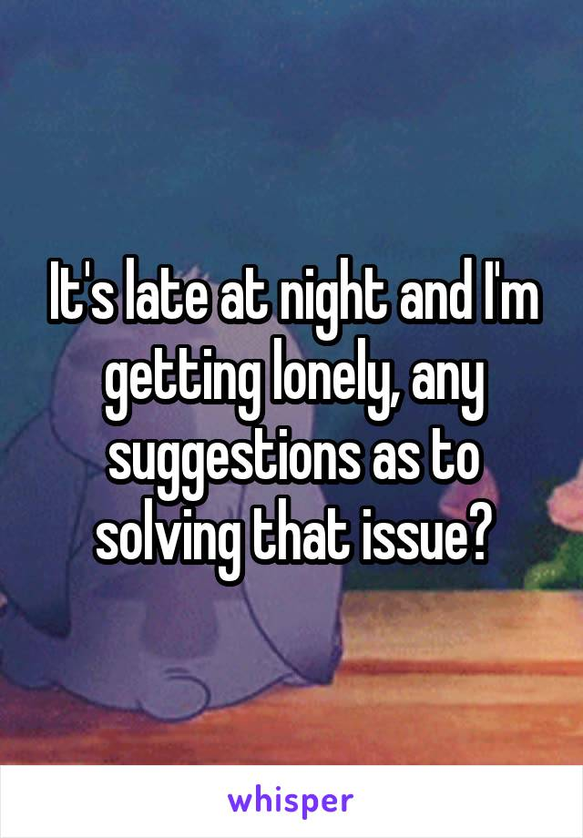It's late at night and I'm getting lonely, any suggestions as to solving that issue?
