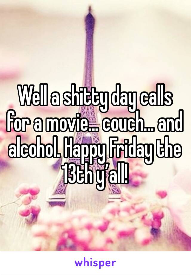 Well a shitty day calls for a movie... couch... and alcohol. Happy Friday the 13th y'all!