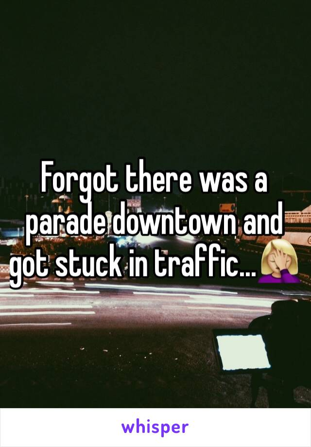 Forgot there was a parade downtown and got stuck in traffic...🤦🏼‍♀️