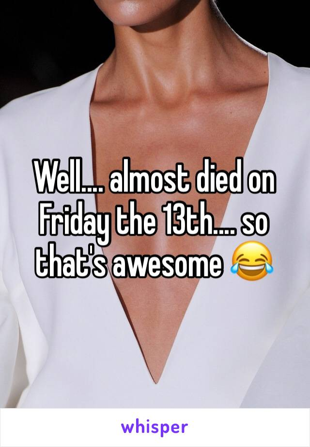 Well.... almost died on Friday the 13th.... so that's awesome 😂