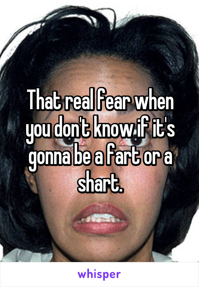 That real fear when you don't know if it's gonna be a fart or a shart.