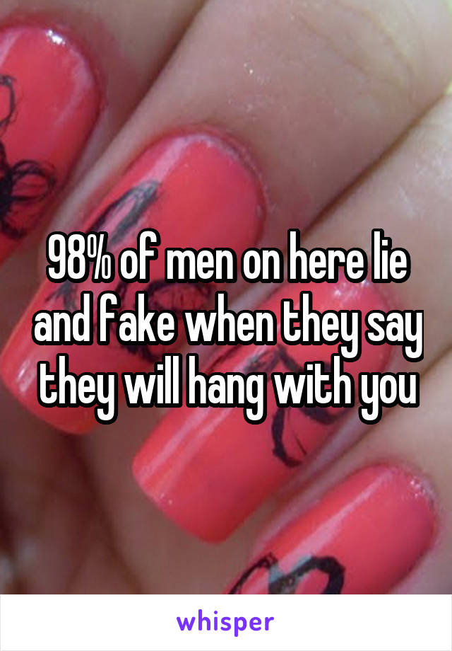 98% of men on here lie and fake when they say they will hang with you