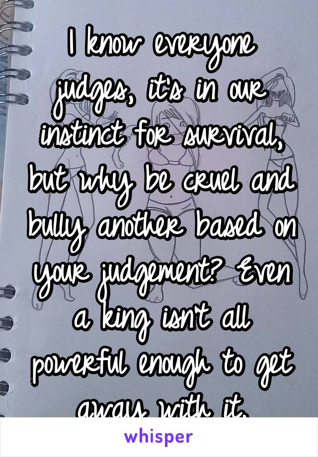 I know everyone judges, it's in our instinct for survival, but why be cruel and bully another based on your judgement? Even a king isn't all powerful enough to get away with it.