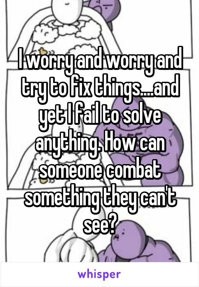 I worry and worry and try to fix things....and yet I fail to solve anything. How can someone combat something they can't see?