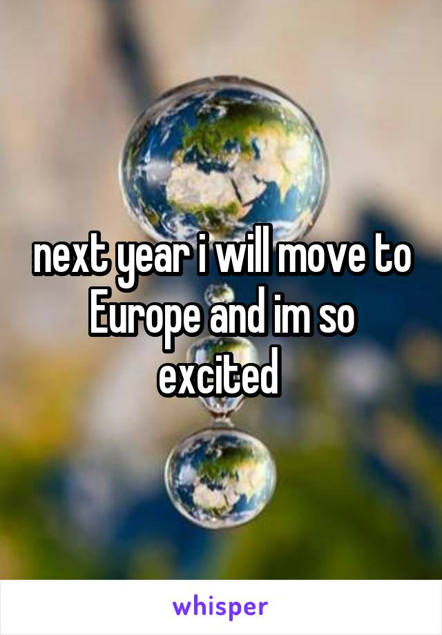 next year i will move to Europe and im so excited