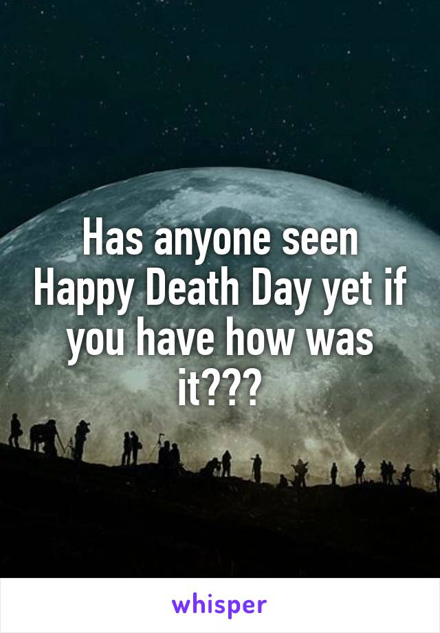 Has anyone seen Happy Death Day yet if you have how was it???