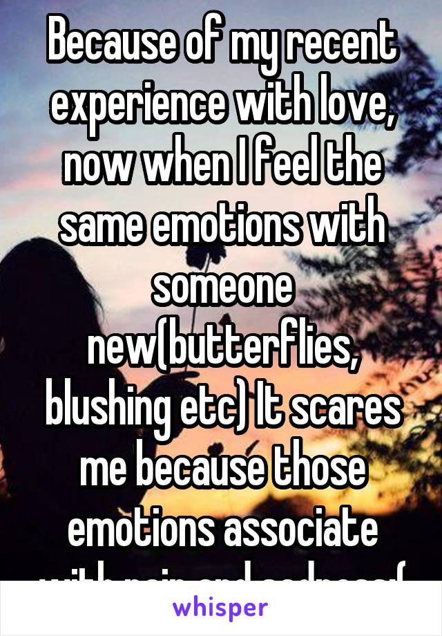 Because of my recent experience with love, now when I feel the same emotions with someone new(butterflies, blushing etc) It scares me because those emotions associate with pain and sadness:(