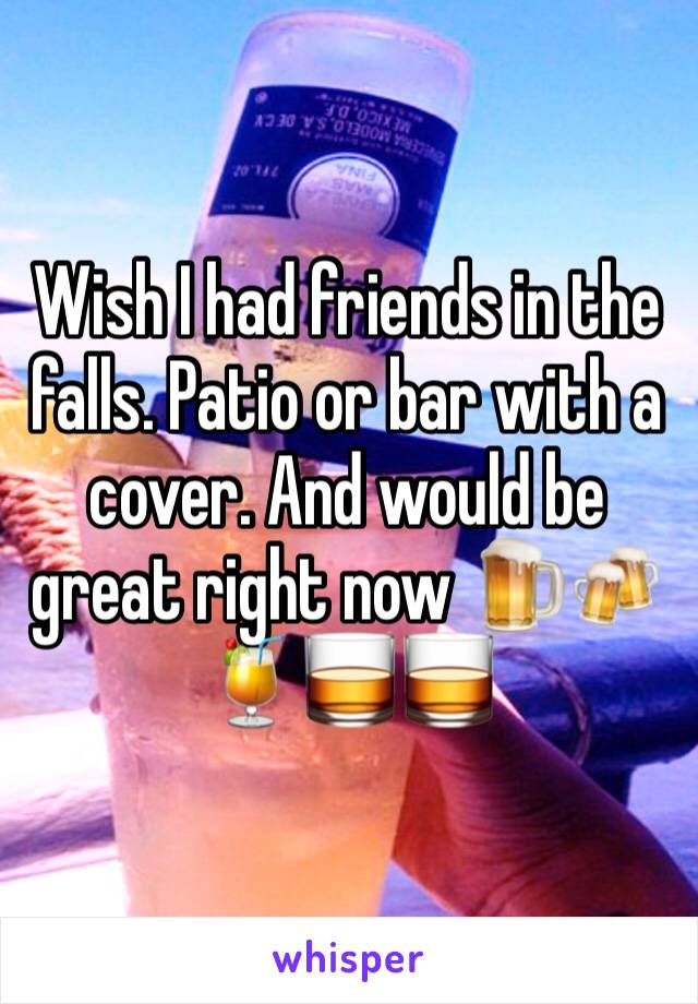 Wish I had friends in the falls. Patio or bar with a cover. And would be great right now 🍺🍻🍹🥃🥃