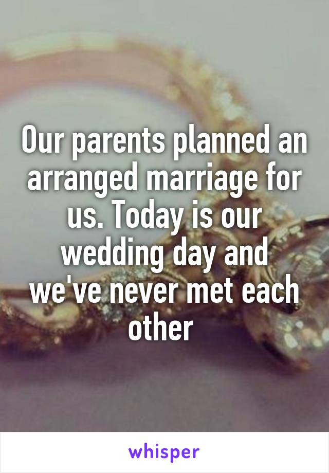 Our parents planned an arranged marriage for us. Today is our wedding day and we've never met each other