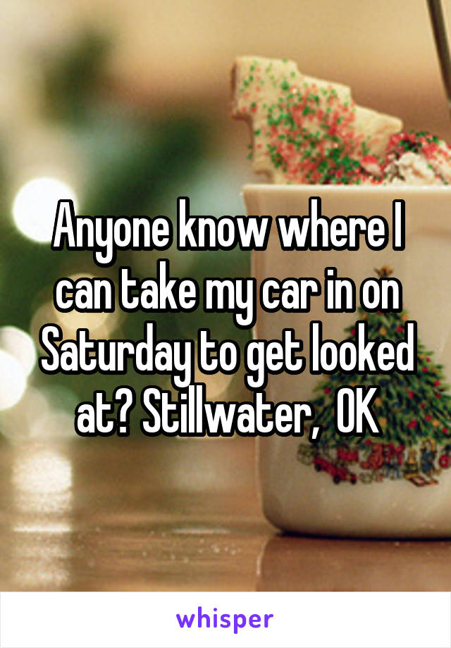 Anyone know where I can take my car in on Saturday to get looked at? Stillwater,  OK