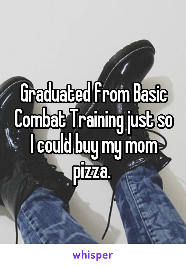 Graduated from Basic Combat Training just so I could buy my mom pizza.