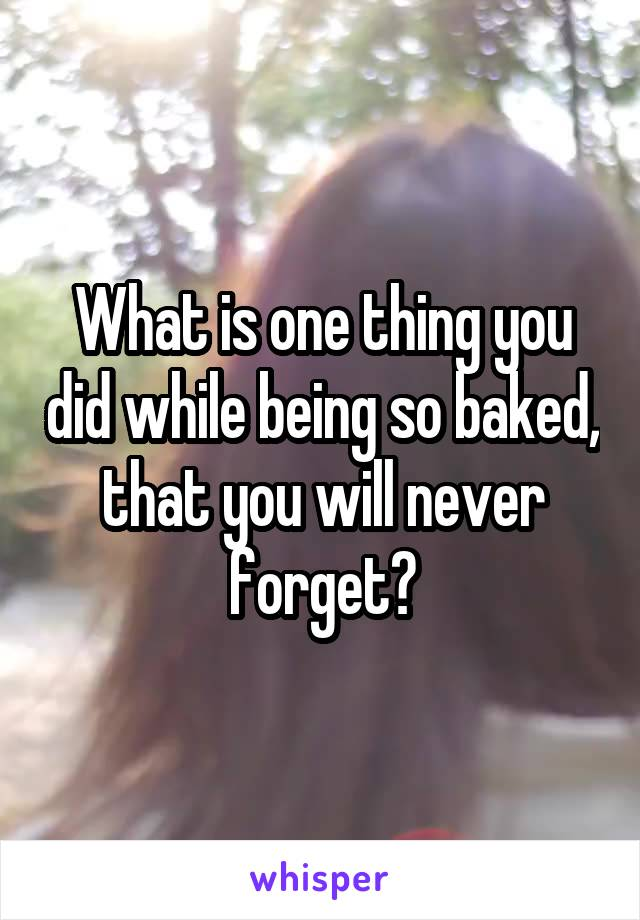 What is one thing you did while being so baked, that you will never forget?