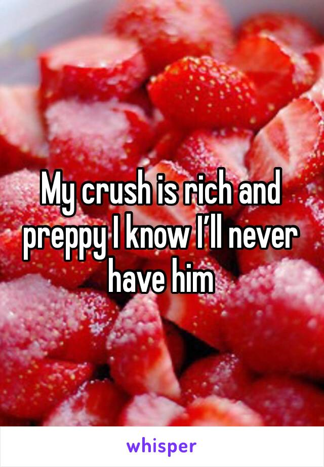 My crush is rich and preppy I know I'll never have him