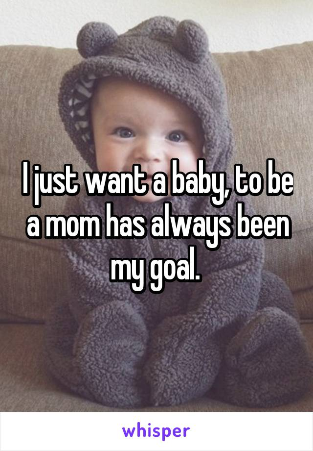 I just want a baby, to be a mom has always been my goal.