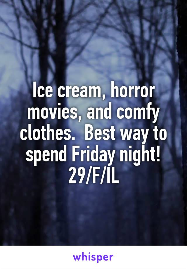 Ice cream, horror movies, and comfy clothes.  Best way to spend Friday night! 29/F/IL