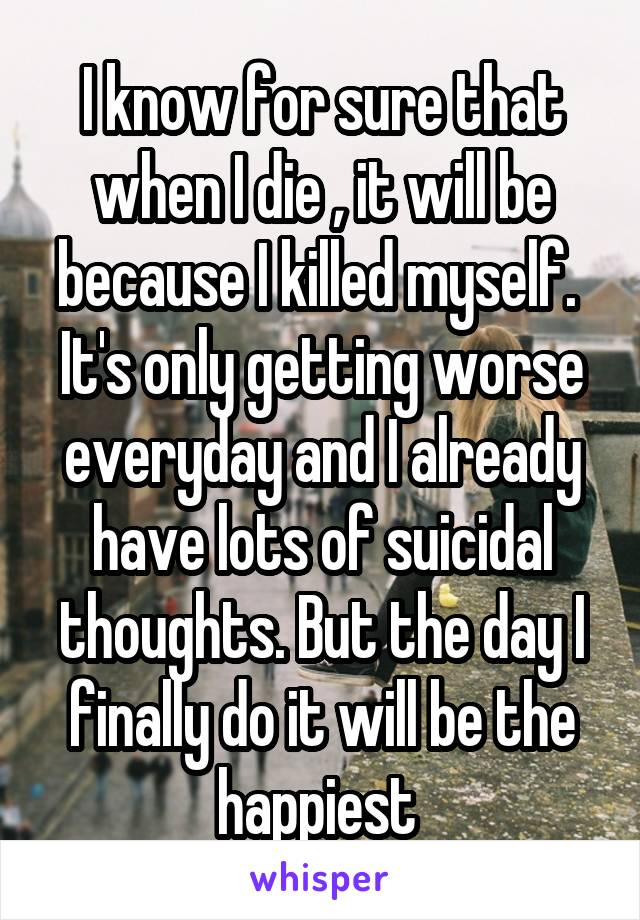 I know for sure that when I die , it will be because I killed myself.  It's only getting worse everyday and I already have lots of suicidal thoughts. But the day I finally do it will be the happiest