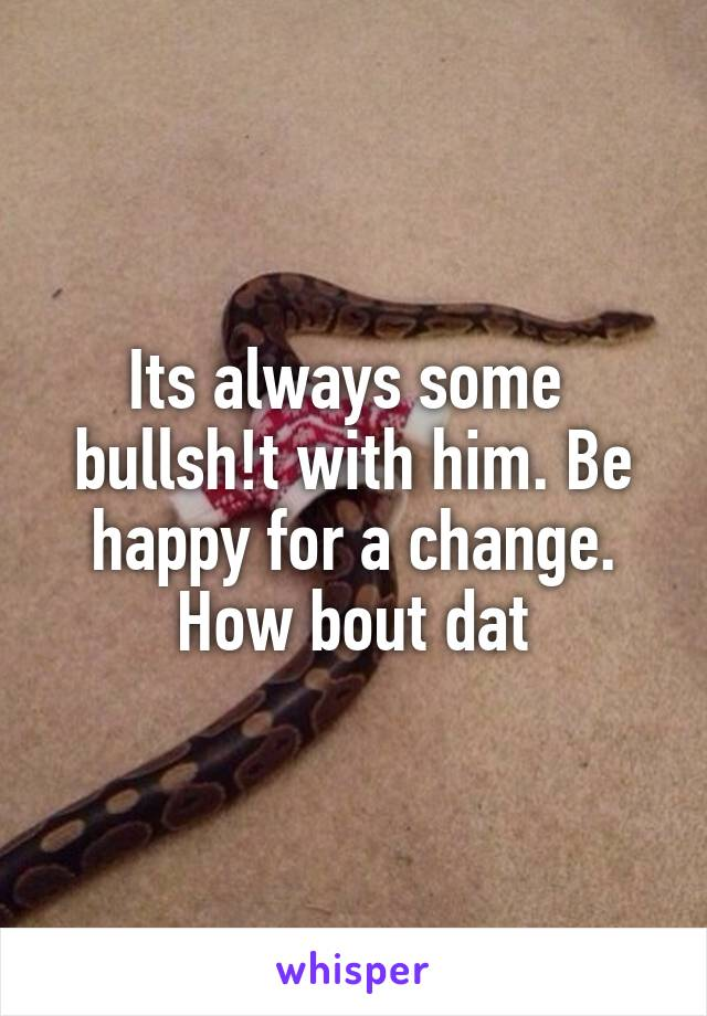 Its always some  bullsh!t with him. Be happy for a change. How bout dat