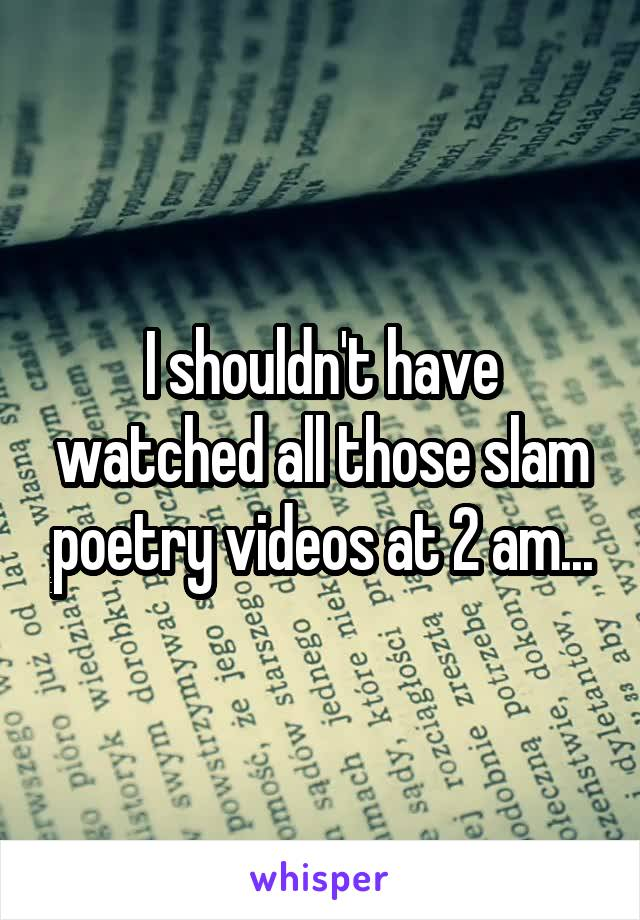 I shouldn't have watched all those slam poetry videos at 2 am...