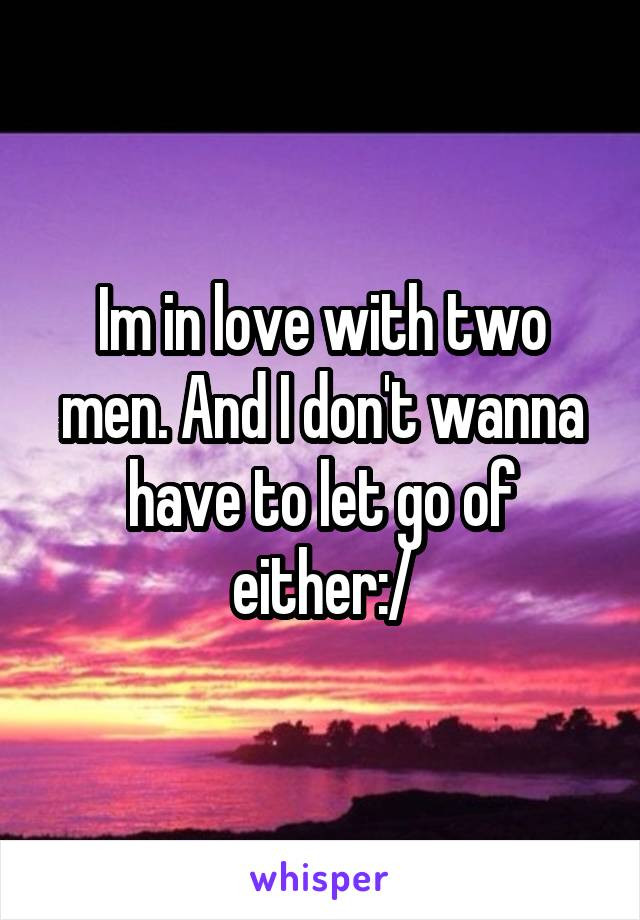 Im in love with two men. And I don't wanna have to let go of either:/