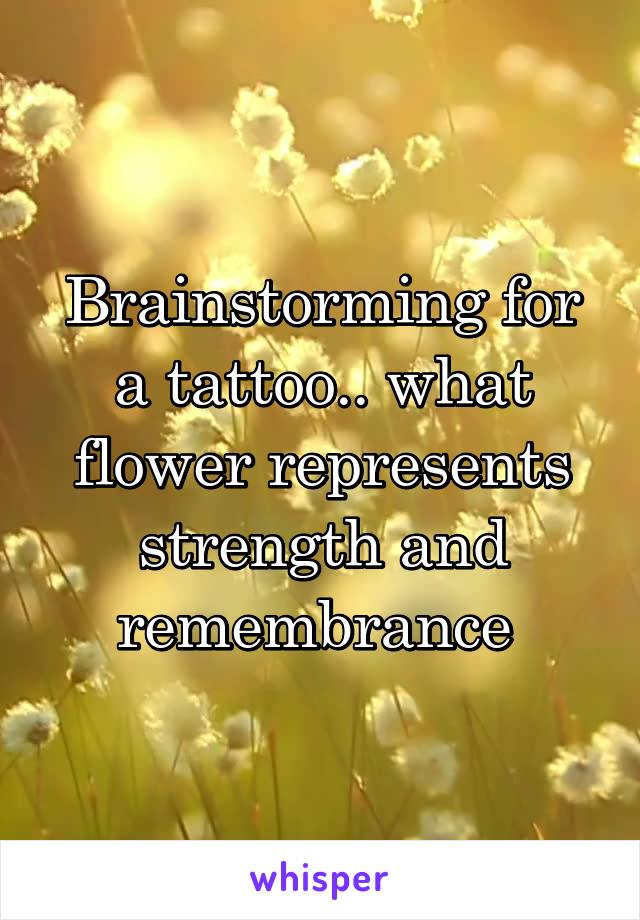 Brainstorming for a tattoo.. what flower represents strength and remembrance