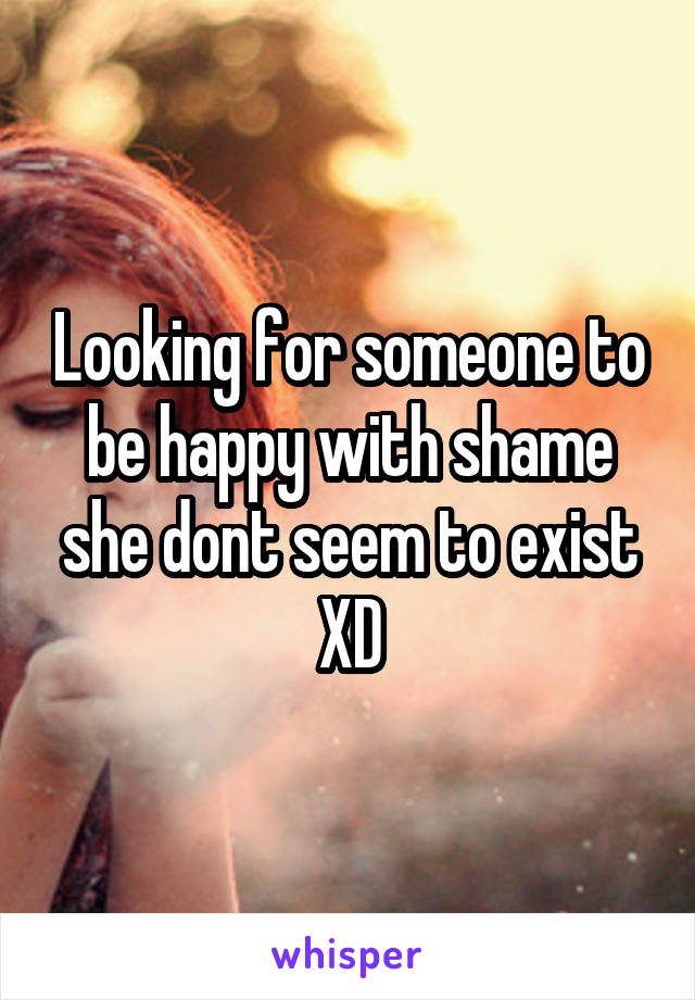 Looking for someone to be happy with shame she dont seem to exist XD