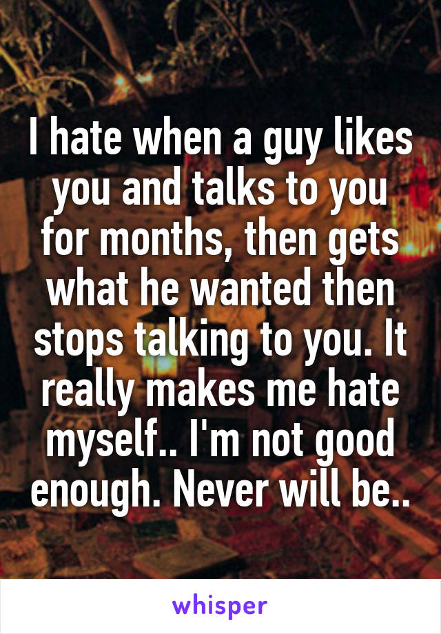 I hate when a guy likes you and talks to you for months, then gets what he wanted then stops talking to you. It really makes me hate myself.. I'm not good enough. Never will be..