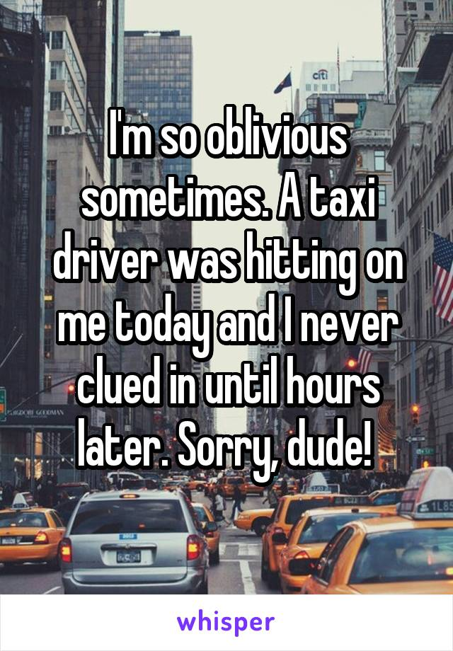 I'm so oblivious sometimes. A taxi driver was hitting on me today and I never clued in until hours later. Sorry, dude!