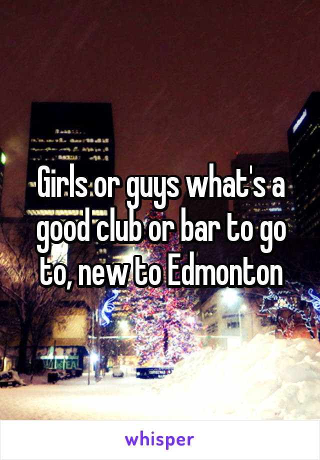 Girls or guys what's a good club or bar to go to, new to Edmonton