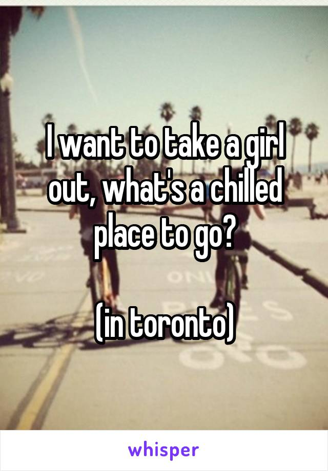 I want to take a girl out, what's a chilled place to go?  (in toronto)