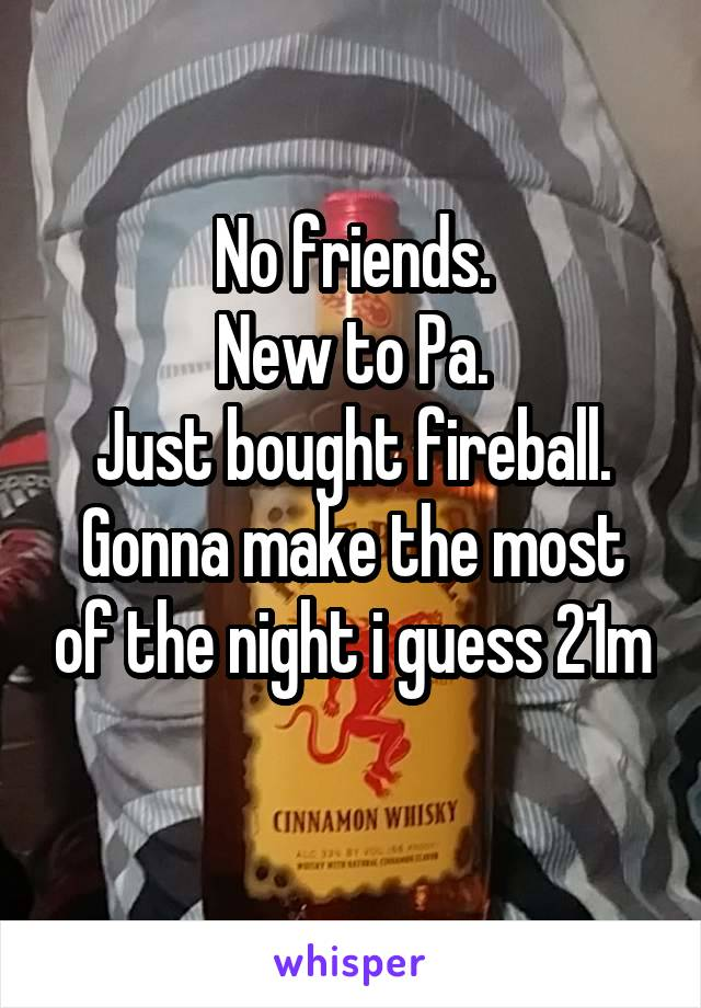 No friends. New to Pa. Just bought fireball. Gonna make the most of the night i guess 21m