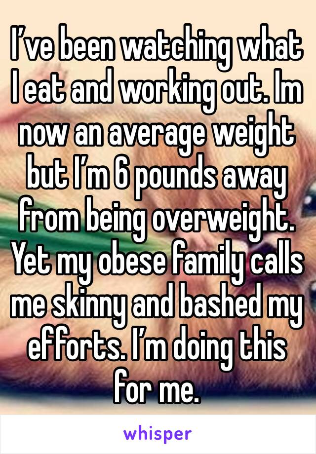 I've been watching what I eat and working out. Im now an average weight but I'm 6 pounds away from being overweight. Yet my obese family calls me skinny and bashed my efforts. I'm doing this for me.
