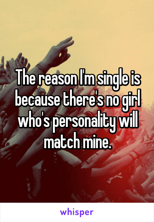 The reason I'm single is because there's no girl who's personality will match mine.