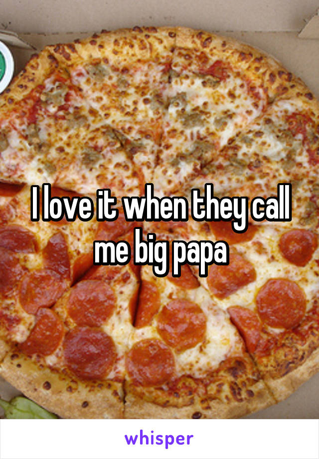 I love it when they call me big papa