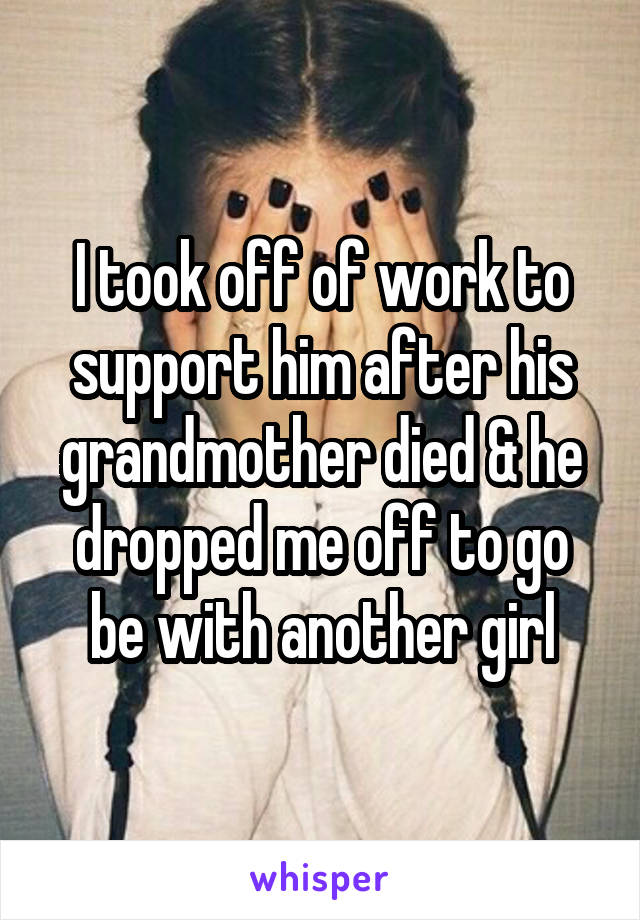 I took off of work to support him after his grandmother died & he dropped me off to go be with another girl