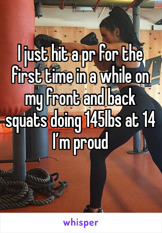 I just hit a pr for the first time in a while on my front and back squats doing 145lbs at 14 I'm proud