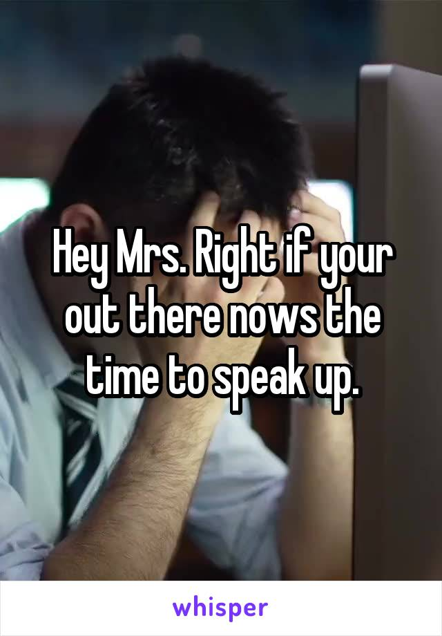 Hey Mrs. Right if your out there nows the time to speak up.