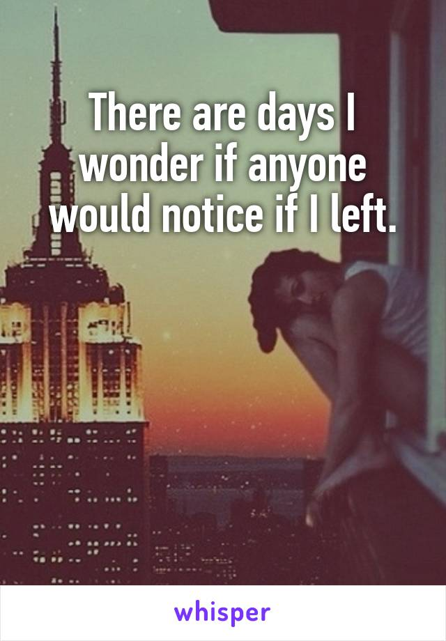 There are days I wonder if anyone would notice if I left.