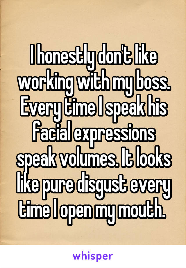 I honestly don't like working with my boss. Every time I speak his facial expressions speak volumes. It looks like pure disgust every time I open my mouth.