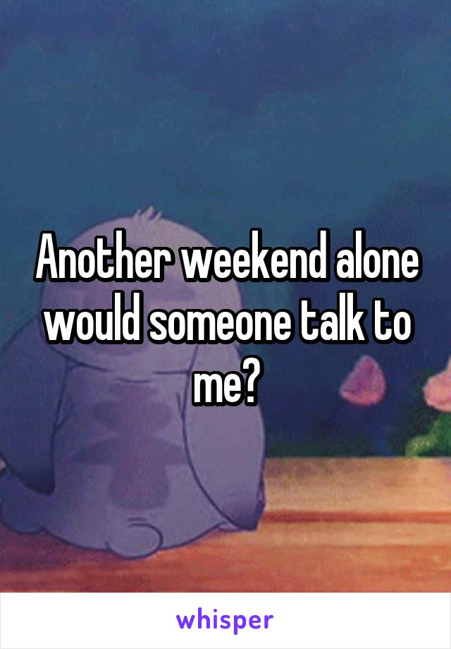 Another weekend alone would someone talk to me?