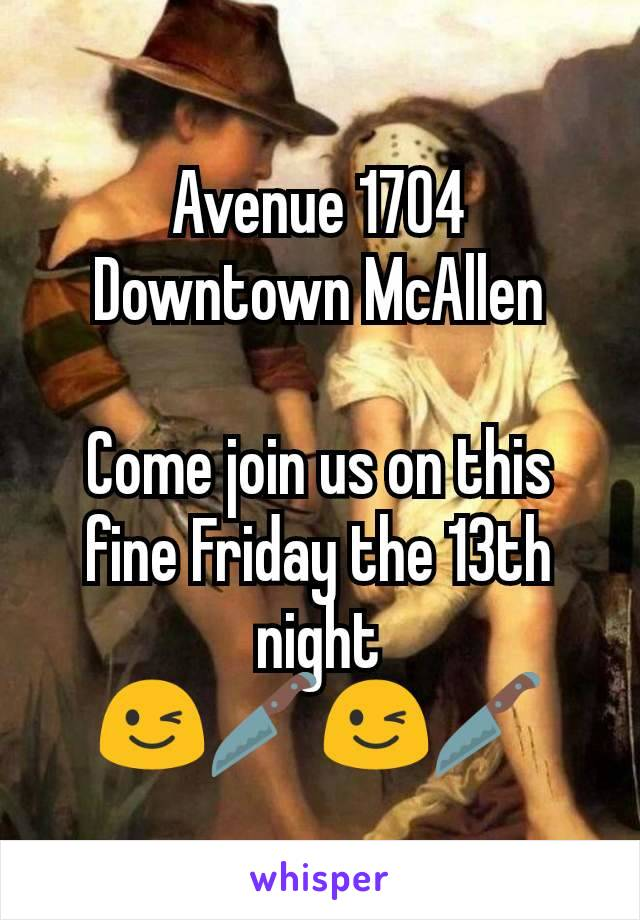 Avenue 1704 Downtown McAllen  Come join us on this fine Friday the 13th night 😉🔪😉🔪