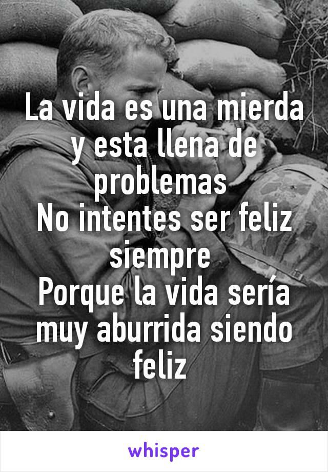 La vida es una mierda y esta llena de problemas  No intentes ser feliz siempre  Porque la vida sería muy aburrida siendo feliz