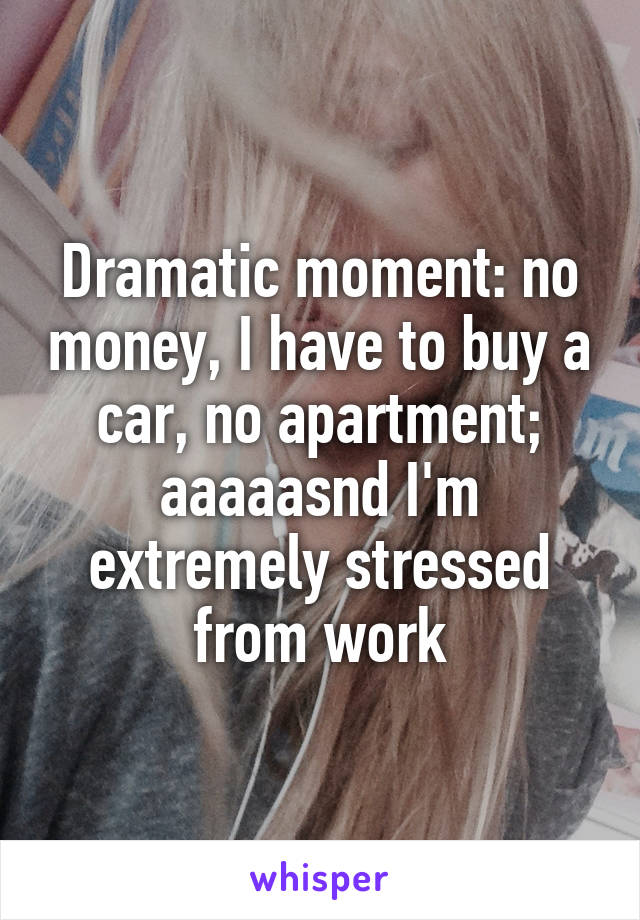 Dramatic moment: no money, I have to buy a car, no apartment; aaaaasnd I'm extremely stressed from work