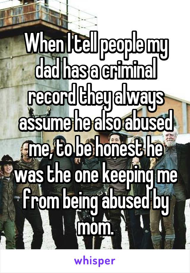 When I tell people my dad has a criminal record they always assume he also abused me, to be honest he was the one keeping me from being abused by mom.