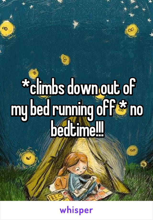 *climbs down out of my bed running off * no bedtime!!!