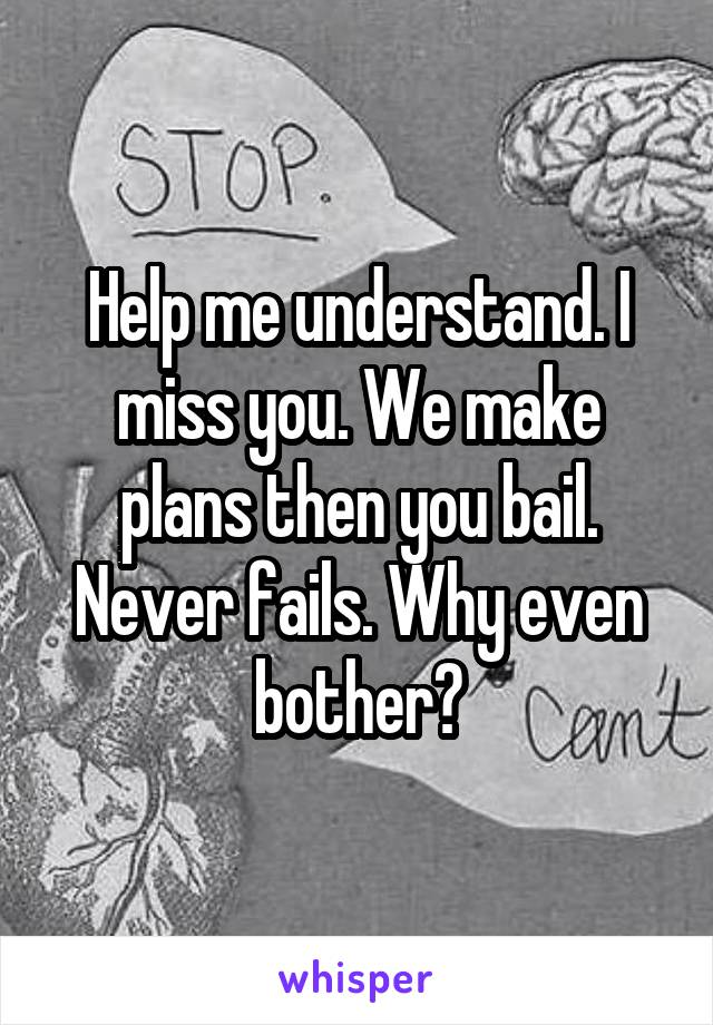 Help me understand. I miss you. We make plans then you bail. Never fails. Why even bother?