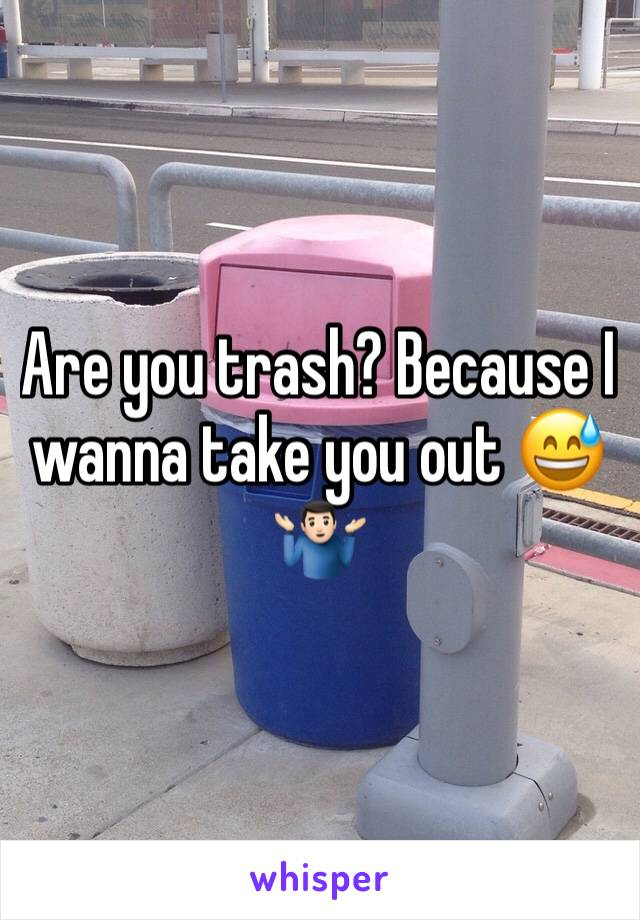 Are you trash? Because I wanna take you out 😅🤷🏻♂️