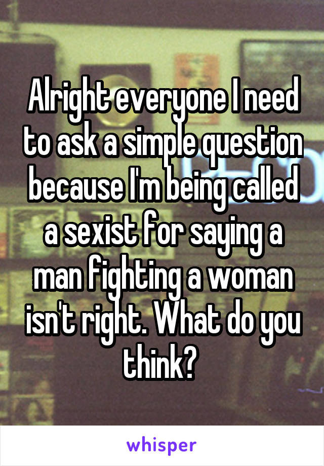 Alright everyone I need to ask a simple question because I'm being called a sexist for saying a man fighting a woman isn't right. What do you think?