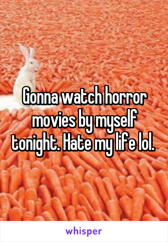 Gonna watch horror movies by myself tonight. Hate my life lol.