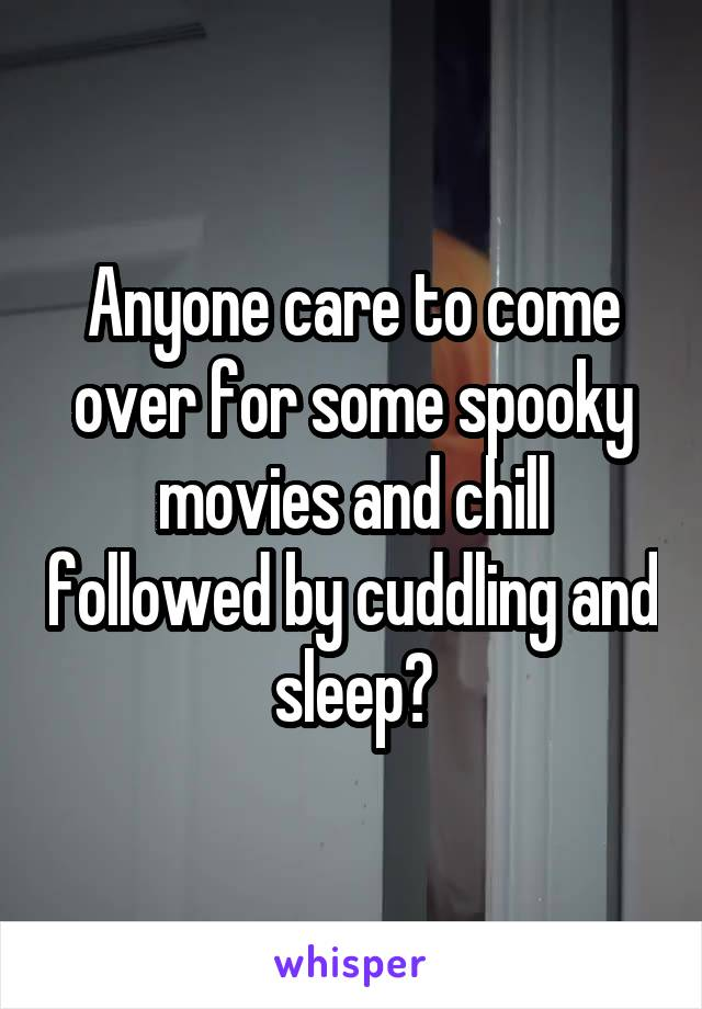 Anyone care to come over for some spooky movies and chill followed by cuddling and sleep?