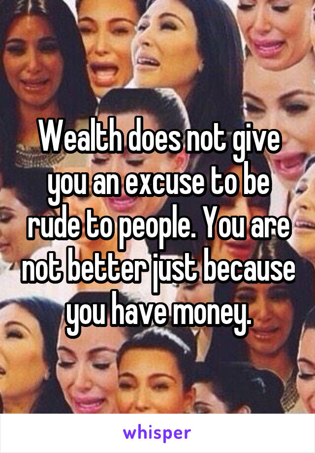 Wealth does not give you an excuse to be rude to people. You are not better just because you have money.